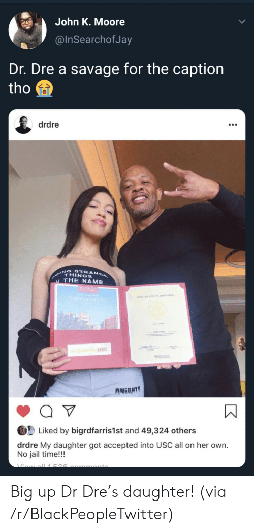 Dr. Dre: John K. Moore  @InSearchofJa  Dr. Dre a savage for the caption  tho  drdre  ING STRANO  THINGS  THE NAME  Experience USC  200  CERTIFICATE OF ADMISSION  Tdy Yog  IGotintoUSC  UNC  AMIGHTY  Q V  Liked by bigrdfarris1st and 49,324 others  drdre My daughter got accepted into USC all on her own.  No jail time!!!  Viow all1526  mmonto Big up Dr Dre's daughter! (via /r/BlackPeopleTwitter)