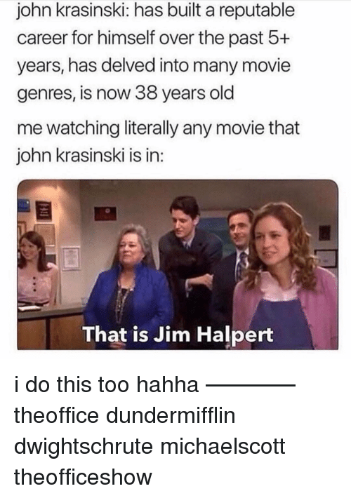 Jim Halpert: john krasinski: has built a reputable  career for himself over the past 5+  years, has delved into many movie  genres, is now 38 years old  me watching literally any movie that  john krasinski is in:  That is Jim Halpert i do this too hahha ———— theoffice dundermifflin dwightschrute michaelscott theofficeshow