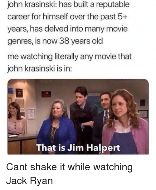 Jim Halpert: john krasinski: has built a reputable  career for himself over the past 5+  years, has delved into many movie  genres, is now 38 years old  me watching literally any movie that  john krasinski is in  That is Jim Halpert Cant shake it while watching Jack Ryan