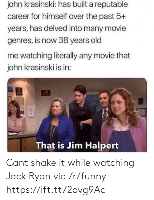Jim Halpert: john krasinski: has built a reputable  career for himself over the past 5+  years, has delved into many movie  genres, is now 38 years old  me watching literally any movie that  john krasinski is in  That is Jim Halpert Cant shake it while watching Jack Ryan via /r/funny https://ift.tt/2ovg9Ac