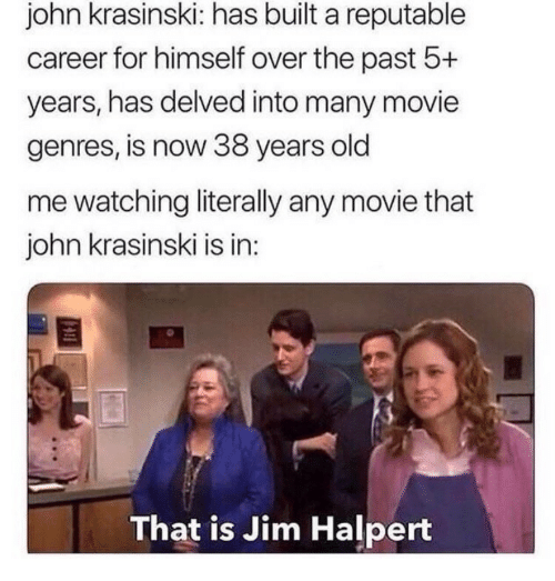 Jim Halpert: john krasinski: has built a reputable  career for himself over the past 5+  years, has delved into many movie  genres, is now 38 years old  me watching literally any movie that  john krasinski is in:  That is Jim Halpert