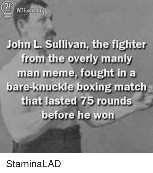 Man Meme: John L Sullivan, the fighter  from the overly manly  man meme, fought in a  bare knuckle boxing match  that lasted 75 rounds  before he won StaminaLAD