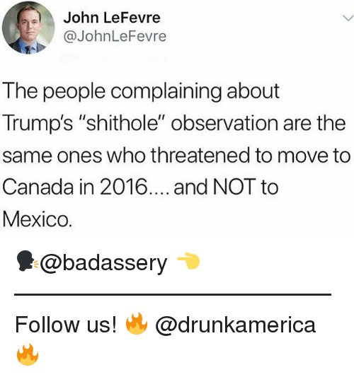 """Memes, Canada, and Mexico: John LeFevre  @JohnLeFevre  The people complaining about  Trump's """"shithole"""" observation are the  same ones who threatened to move to  Canada in 2016.... and NOT to  Mexico. 🗣@badassery 👈 —————————————— Follow us! 🔥 @drunkamerica 🔥"""