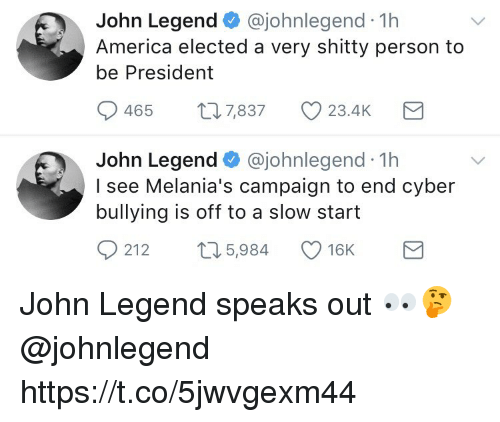 John Legend: John Legend @johnlegend 1h  America elected a very shitty person to  be President  0465  7,837  23.4K  John Legend @johnlegend 1h  I see Melania's campaign to end cyber  bullying is off to a slow start  0  212 t 5,984 16K John Legend speaks out 👀🤔 @johnlegend https://t.co/5jwvgexm44