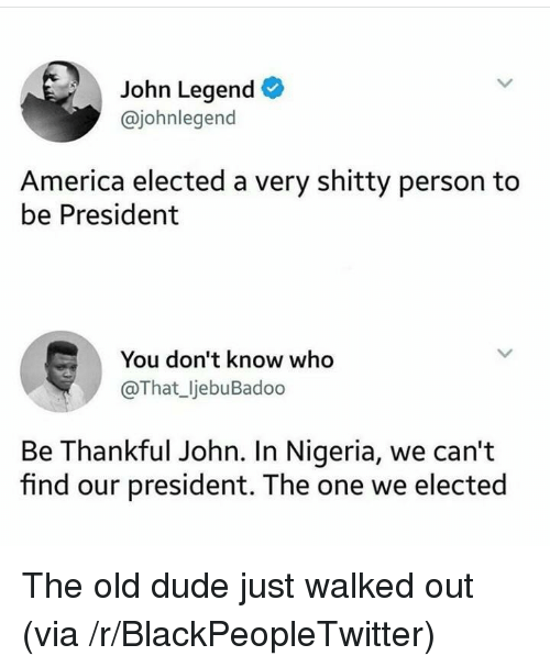 John Legend: John Legend  @johnlegend  America elected a very shitty person to  be President  You don't know who  @That_ljebuBadoo  Be Thankful John. In Nigeria, we can't  find our president. The one we elected <p>The old dude just walked out (via /r/BlackPeopleTwitter)</p>