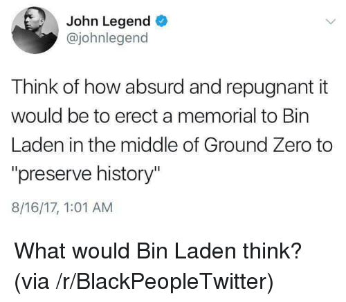 """John Legend: John Legend  @johnlegend  Think of how absurd and repugnant it  would be to erect a memorial to Bin  Laden in the middle of Ground Zero to  """"preserve history""""  8/16/17, 1:01 AM <p>What would Bin Laden think? (via /r/BlackPeopleTwitter)</p>"""