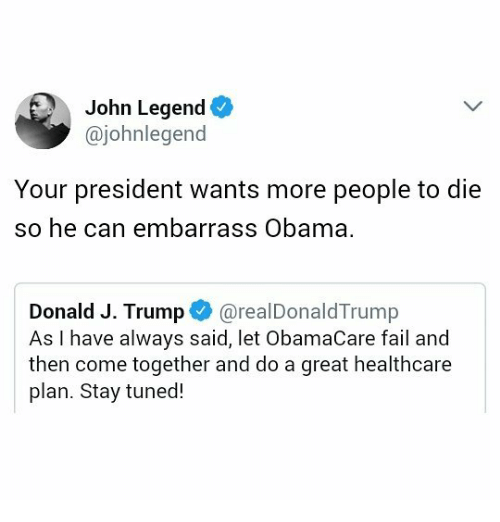 Fail, John Legend, and Memes: John Legend  @johnlegend  Your president wants more people to die  so he can embarrass Obama.  Donald J. Trump·@real DonaldTrump  As I have always said, let ObamaCare fail and  then come together and do a great healthcare  plan. Stay tuned!