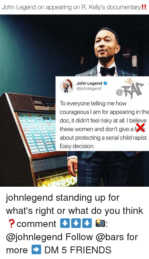 John Legend: John Legend on appearing on R. Kellys documentary!!  John Legend  @johnlegend  To everyone telling me how  courageous I am for appearing in the  doc, it didn't feel risky at all. I believee  these women and don't give af  about protecting a serial child rapist.  Easy decision. johnlegend standing up for what's right or what do you think❓comment ⬇️⬇️⬇️ 📸: @johnlegend Follow @bars for more ➡️ DM 5 FRIENDS