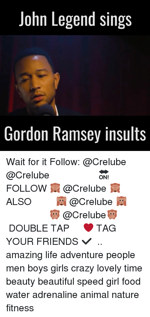 Beautiful, Crazy, and Food: John Legend sings  Gordon Ramsey insults Wait for it Follow: @Crelube ⠀⠀⠀⠀ ⠀@Crelube ⠀⠀⠀⠀ ⠀⠀ ⠀⠀⠀⠀⠀ ⠀⠀🔛FOLLOW 🙈 @Crelube 🙈 ⠀⠀⠀⠀ ⠀⠀⠀⠀⠀⠀ALSO ⠀ 🙉 @Crelube 🙉 ⠀ ⠀⠀ ⠀ ⠀ ⠀ ⠀ ⠀ ⠀⠀⠀⠀⠀ 🙊 @Crelube🙊 ⠀⠀⠀⠀ ⠀ ⠀⠀⠀⠀ DOUBLE TAP ❤️ TAG YOUR FRIENDS ✔️ ⠀⠀⠀⠀ .. amazing life adventure people men boys girls crazy lovely time beauty beautiful speed girl food water adrenaline animal nature fitness