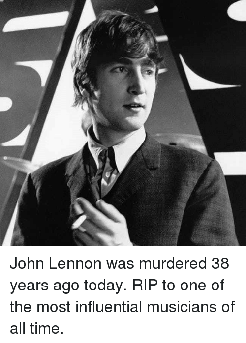 John Lennon: John Lennon was murdered 38 years ago today. RIP to one of the most influential musicians of all time.