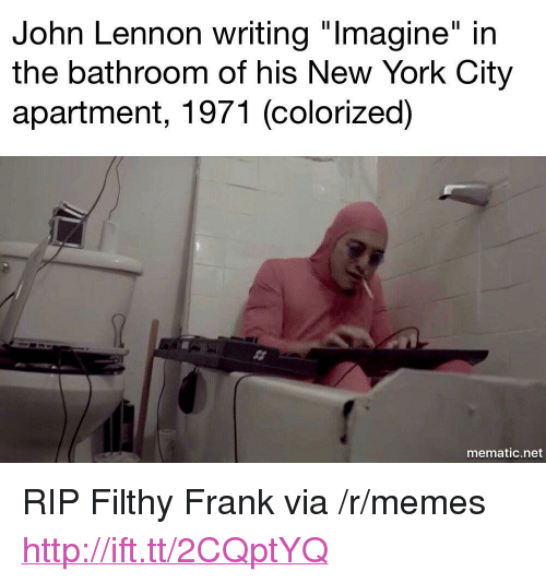 "John Lennon, Memes, and New York: John Lennon writing ""lmagine"" in  the bathroom of his New York City  apartment, 1971 (colorized)  mematic.net <p>RIP Filthy Frank via /r/memes <a href=""http://ift.tt/2CQptYQ"">http://ift.tt/2CQptYQ</a></p>"