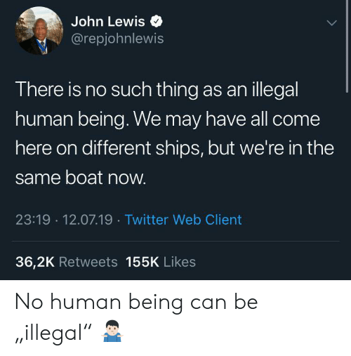 "ships: John Lewis  @repjohnlewis  There is no such thing as anillegal  human being. We may have all come  here on different ships, but we're in the  same boat now.  23:19 12.07.19 Twitter Web Client  36,2K Retweets 155K Likes No human being can be ""illegal"" 🤷🏻‍♂️"