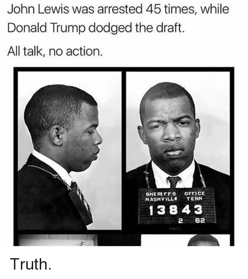 Lewy: John Lewis was arrested 45 times, while  Donald Trump dodged the draft.  All talk, no action.  SHERIFFS OFFICE  NASHVILLE  TENN  1 384 3  2 62 Truth.