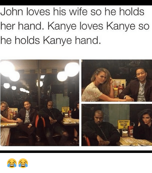 Kanye, Memes, and Wife: John loves his wife so he holds  her hand. Kanye loves Kanye so  he holds Kanye hand 😂😂