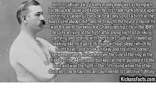 Overly Manly: John LSullviana.ka Overly manly man was a champion  bare knuckle boxer and known forhistrademark phrase upon  entering a saloon, Hl can lick beat any son-ofa-bitchin the  a house. always did-and  he brought the housea round.He  won the World Bareknuckle Championship title in the 1889  despite arrivingatthe fight after a long night of drinking,  partyingandscoring withthe chicks. Sullivan showed up  ooking like he'd gone 36 hours Without sleep (which he  might have), and drank whiskey and tea in the corner  between rounds. barfedover the side ofthe ringinthe  middle of the 44thround, but keptinthere, pushed it to the  limitand won the fight inthe h round when the other  dude wastoo exhausted and pummeled to continue fighting.  KickassFacts.com