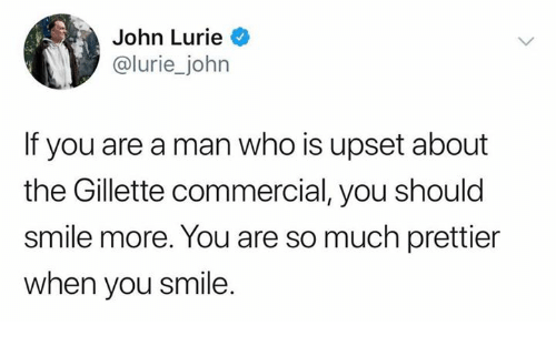 gillette: John Lurie  @lurie_john  If you are a man who is upset about  the Gillette commercial, you should  smile more. You are so much prettier  when you smile.