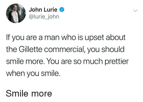 gillette: John Lurie  lurie_john  If you are a man who is upset about  the Gillette commercial, you should  smile more. You are so much prettier  when you smile. Smile more
