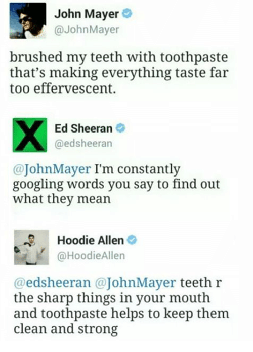 Dank, Ed, Edd N Eddy, and Google: John Mayer  John Mayer  brushed my teeth with toothpaste  that's making everything taste far  too effervescent.  Ed Sheeran  @edsheeran  John I'm constantly  Mayer googling words you say to find out  what they mean  Hoodie Allen  @Hoodie Allen  edsheeran @John Mayer  teeth r  the sharp things in your mouth  and toothpaste helps to keep them  clean and strong