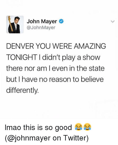 John Mayer, Lmao, and Memes: John Mayer  @JohnMayer  DENVER YOU WERE AMAZING  TONIGHT I didn't play a show  there nor am l even in the state  but I have no reason to believe  differently. lmao this is so good 😂😂 (@johnmayer on Twitter)