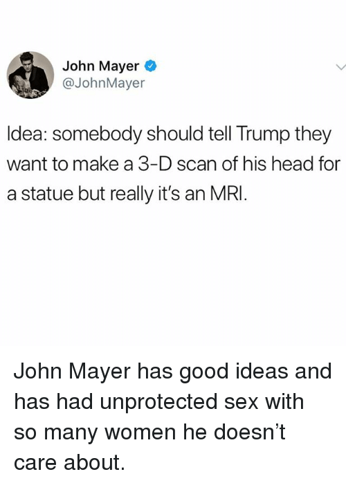 mri: John Mayer  @JohnMayer  Idea: somebody should tell Trump they  want to make a 3-D scan of his head for  a statue but really it's an MRI John Mayer has good ideas and has had unprotected sex with so many women he doesn't care about.