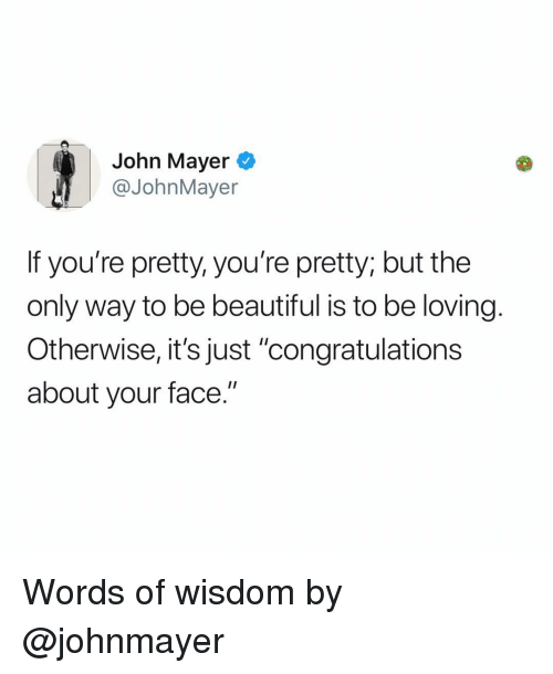 """Words Of Wisdom: John Mayer  @JohnMayer  If you're pretty, you're pretty; but the  only way to be beautiful is to be loving.  Otherwise, it's just """"congratulations  about your face."""" Words of wisdom by @johnmayer"""