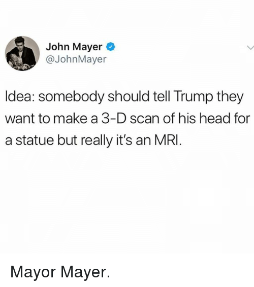 mri: John Mayer  @JohnMayer  ldea: somebody should tell Trump they  want to make a 3-D scan of his head for  a statue but really it's an MRI Mayor Mayer.