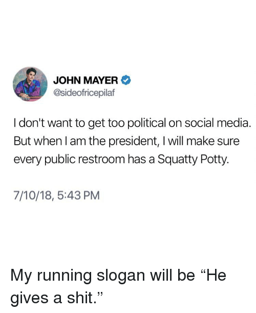 """potty: JOHN MAYER  @sideofricepilaf  I don't want to get too political on social media  But when l am the president, I will make sure  every public restroom has a Squatty Potty.  7/10/18, 5:43 PM My running slogan will be """"He gives a shit."""""""
