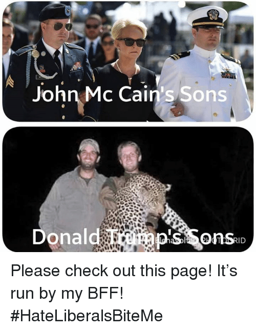 Run, Page, and Check: John Mc Cain's Sons  Donald  ID Please check out this page!  It's run by my BFF!  #HateLiberalsBiteMe
