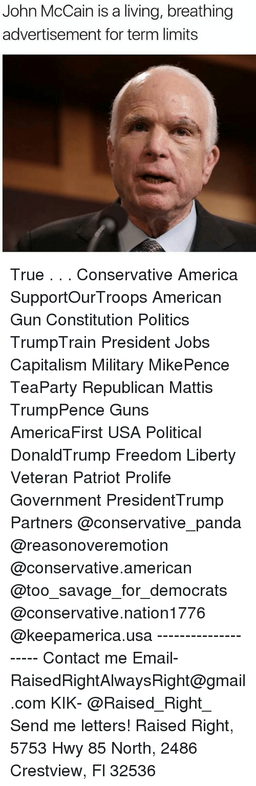 America, Guns, and Memes: John McCain is a living, breathing  advertisement for term limits True . . . Conservative America SupportOurTroops American Gun Constitution Politics TrumpTrain President Jobs Capitalism Military MikePence TeaParty Republican Mattis TrumpPence Guns AmericaFirst USA Political DonaldTrump Freedom Liberty Veteran Patriot Prolife Government PresidentTrump Partners @conservative_panda @reasonoveremotion @conservative.american @too_savage_for_democrats @conservative.nation1776 @keepamerica.usa -------------------- Contact me ●Email- RaisedRightAlwaysRight@gmail.com ●KIK- @Raised_Right_ ●Send me letters! Raised Right, 5753 Hwy 85 North, 2486 Crestview, Fl 32536