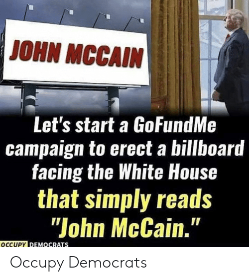 "Billboard: JOHN MCCAIN  Let's start a GoFundMe  campaign to erect a billboard  facing the White House  that simply reads  ""John McCain.""  OCCUPY DEMOCRATS Occupy Democrats"
