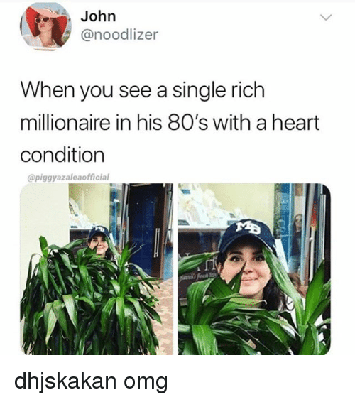 80s, Omg, and Heart: John  @noodlizer  When you see a single rich  millionaire in his 80's with a heart  condition  @piggyazaleaofficial dhjskakan omg