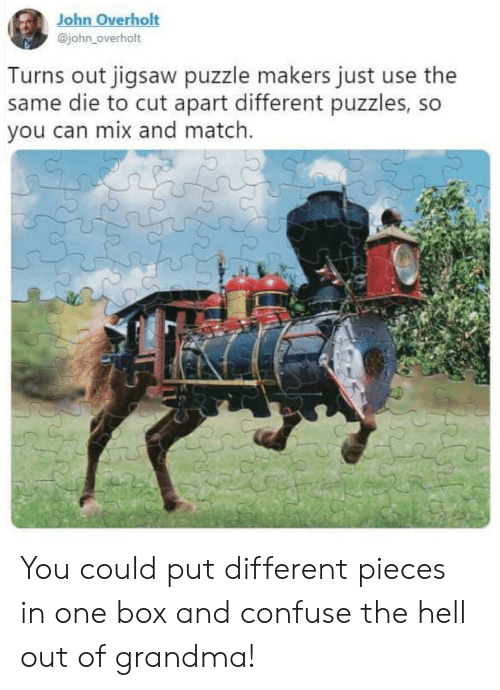 confuse: John Overholt  @john_overholt  Turns out jigsaw puzzle makers just use the  same die to cut apart different puzzles, so  you can mix and match. You could put different pieces in one box and confuse the hell out of grandma!