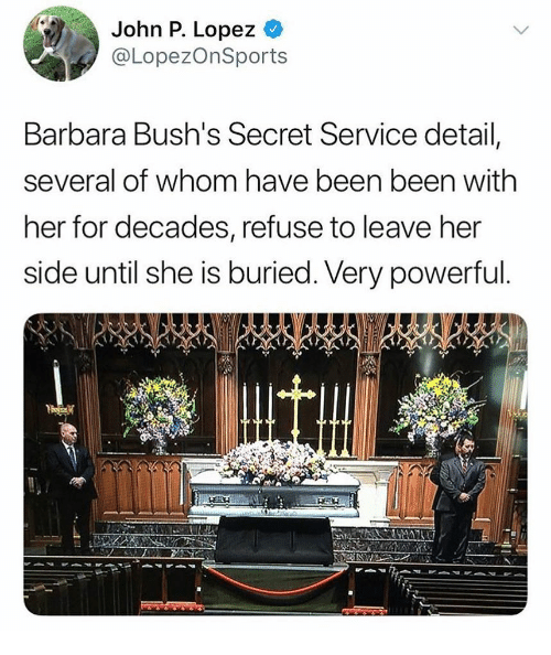 secret service: John P. Lopez  @LopezOnSports  Barbara Busn's Secret Service detail,  several of whom have been been with  her for decades, refuse to leave her  side until she is buried. Very powerful