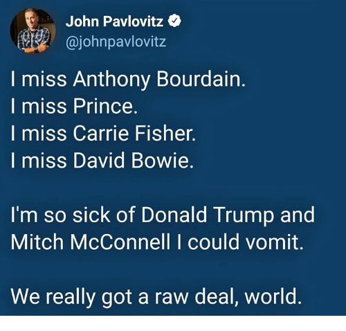 Carrie Fisher: John Pavlovitz  ajohnpavlovitz  I miss Anthony Bourdain.  I miss Prince  I miss Carrie Fisher.  I miss David Bowie.  I'm so sick of Donald Trump and  Mitch McConnell I could vomit.  We really got a raw deal, world