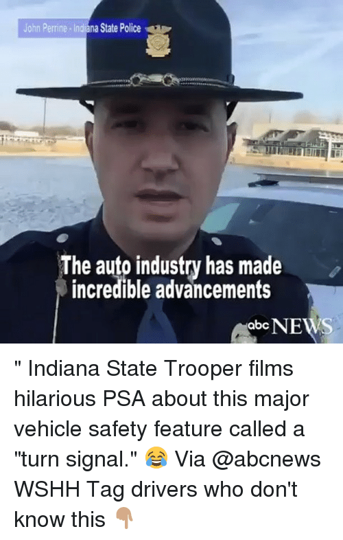 """psa: John Perrine Indiana State Police  The auto industry has made  incredible advancements  NEWS  abc """" Indiana State Trooper films hilarious PSA about this major vehicle safety feature called a """"turn signal."""" 😂 Via @abcnews WSHH Tag drivers who don't know this 👇🏽"""