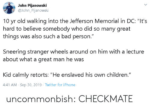 """Memorial: John Pijanowski  John_Pijanowski  old walking into the Jefferson Memorial in DC: """"It's  10  yr  hard to believe somebody who did so many great  things was also such a bad person.""""  Sneering stranger wheels around on him with a lecture  about what a great man he was  Kid calmly retorts: """"He enslaved his own children.""""  4:41 AM Sep 30, 2019 Twitter for iPhone uncommonbish: CHECKMATE"""