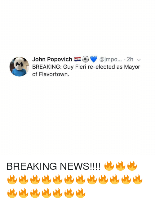Flavortown: John Popovich@jmpo... 2h v  BREAKING: Guy Fieri re-elected as Mayor  of Flavortown. BREAKING NEWS!!!! 🔥🔥🔥🔥🔥🔥🔥🔥🔥🔥🔥🔥🔥🔥🔥🔥🔥🔥🔥🔥🔥🔥