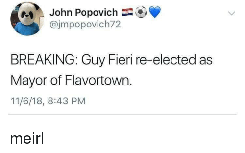 Flavortown: John Popovich  @jmpopovich72  BREAKING: Guy Fieri re-elected as  Mayor of Flavortown.  11/6/18, 8:43 PM meirl