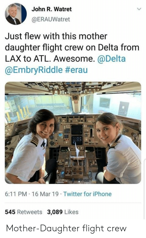 Mother Daughter: John R. Watret  @ERAUWatret  Just flew with this mother  daughter flight crew on Delta from  LAX to ATL. Awesome.@Delta  @EmbryRiddle #erau  6:11 PM 16 Mar 19 Twitter for iPhone  545 Retweets 3,089 Likes Mother-Daughter flight crew