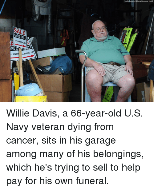 willie: John Rucosky/Tribune-Democrat via AP  SALE  ARD SALE  211 BRENDEL ST.  ARD  11 BRENDE AM BRENDELST Willie Davis, a 66-year-old U.S. Navy veteran dying from cancer, sits in his garage among many of his belongings, which he's trying to sell to help pay for his own funeral.