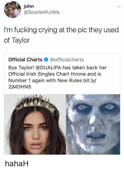 Crying, Fucking, and Irish: john  @Scarlet4UrMa  I'm fucking crying at the pic they used  of Taylor  Official Charts@officialcharts  Bye Taylor! @DUALIPA has taken back her  Official Irish Singles Chart throne and is  Number 1 again with New Rules bit.ly/  2jMOHNS hahaH