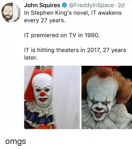 novell: John Squires@FreddyInSpace 2d  In Stephen King's novel, IT awakens  every 27 years  IT premiered on TV in 1990.  IT is hitting theaters in 2017, 27 years  later. omgs