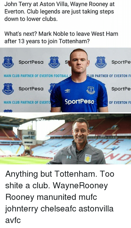 ubs: John Terry at Aston Villa, Wayne Rooney at  Everton. Club legends are just taking steps  down to lower clubs.  What's next? Mark Noble to leave West Ham  after 13 years to join Tottenham?  SportPe  UB PARTNER OF EVERTON F  SportPe  OF EVERTON F  SportPesa  Everton  Everton  MAIN CLUB PARTNER OF EVERTON FOOTBALL  SportPesa  Everton  MAIN CLUB PARTNER OF EVERTO  SportPesc  AVFC Anything but Tottenham. Too shite a club. WayneRooney Rooney manunited mufc johnterry chelseafc astonvilla avfc