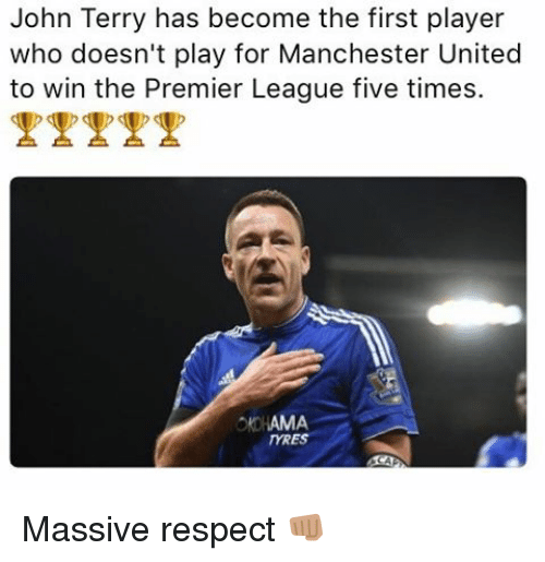 Memes, Premier League, and Respect: John Terry has become the first player  who doesn't play for Manchester United  to win the Premier League five times.  AMA  mRES Massive respect 👊🏽