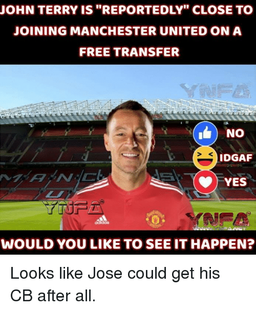 """Memes, Manchester United, and Free: JOHN TERRY IS """"REPORTEDLY"""" CLOSE TO  JOINING MANCHESTER UNITED ON A  FREE TRANSFER  IDGAF  YES  WOULD YOU LIKE TO SEE IT HAPPEN? Looks like Jose could get his CB after all."""