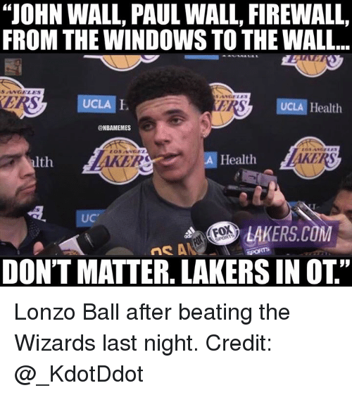 "John Wall, Los Angeles Lakers, and Nba: ""JOHN WALL, PAUL WALL, FIREWALL,  FROM THE WINDOWS TO THE WALL...  SANGELES  UCLA  ERS  UCLA Health  @NBAMEMES  lth  AKERS  Health  AKERS  UC  LAKERS.COM  DONT MATTER. LAKERS IN OT Lonzo Ball after beating the Wizards last night.  Credit: @_KdotDdot"