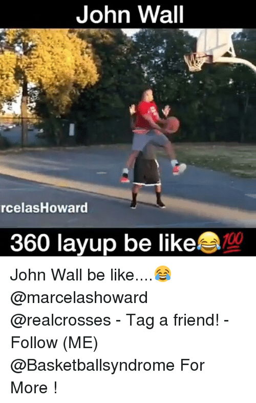 Be Like, John Wall, and Memes: John Wall  rcelas Howard  360 layup be like John Wall be like....😂 @marcelashoward @realcrosses - Tag a friend! - Follow (ME) @Basketballsyndrome For More !