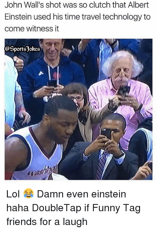 walls: John Wall's shot was so clutch that Albert  Einstein used his time travel technology to  come witness it  @Sportsjokes Lol 😂 Damn even einstein haha DoubleTap if Funny Tag friends for a laugh