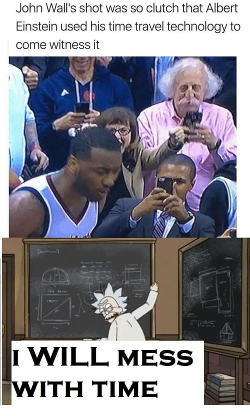walls: John Wall's shot was so clutch that Albert  Einstein used his time travel technology to  come witness it  I WILL MESS  WITH TIME