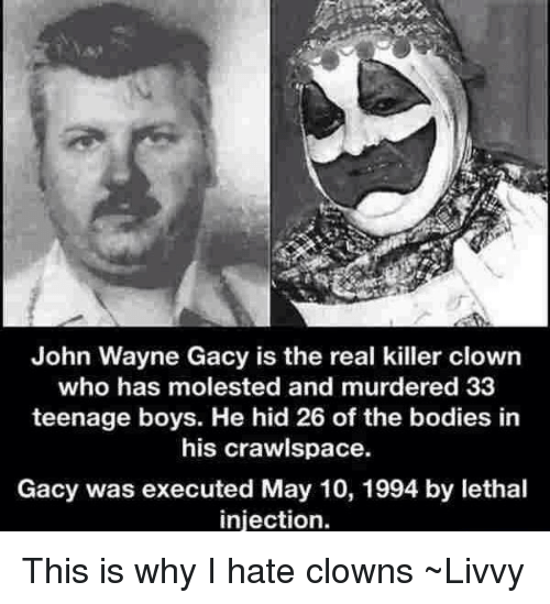Bodies , Clowns, and The Real: John Wayne Gacy is the real killer clown  who has molested and murdered 33  teenage boys. He hid 26 of the bodies in  his crawlspace.  Gacy was executed May 10, 1994 by lethal  injection. This is why I hate clowns ~Livvy